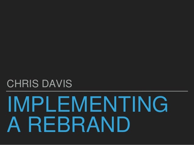 IMPLEMENTING A REBRAND CHRIS DAVIS