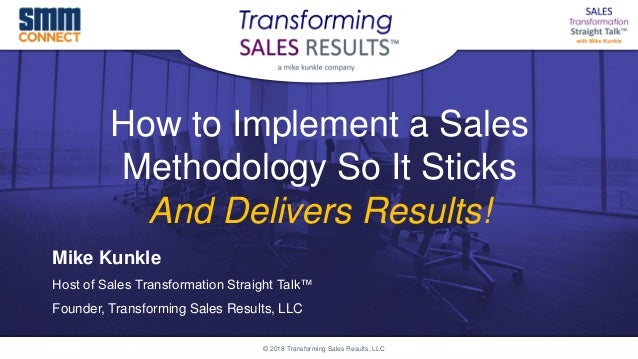 How to Implement a Sales Methodology So It Sticks And Delivers Results! Mike Kunkle Host of Sales Transformation Straight ...