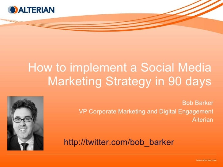How to implement a Social Media Marketing Strategy in 90 days Bob Barker VP Corporate Marketing and Digital Engagement Alt...