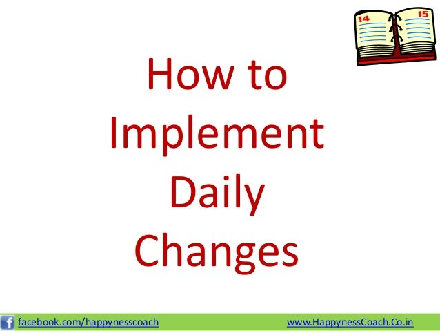 How to                 Implement                    Daily                  Changesfacebook.com/happynesscoach   www.Happyn...