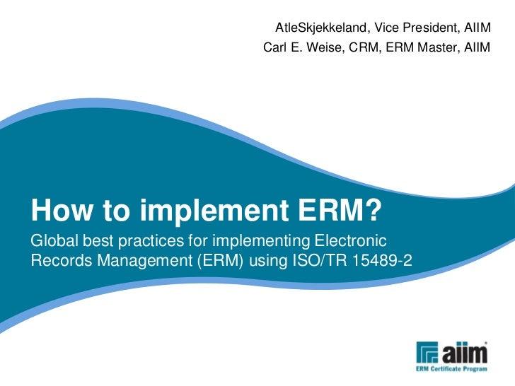AtleSkjekkeland, Vice President, AIIM                              Carl E. Weise, CRM, ERM Master, AIIM     How to impleme...