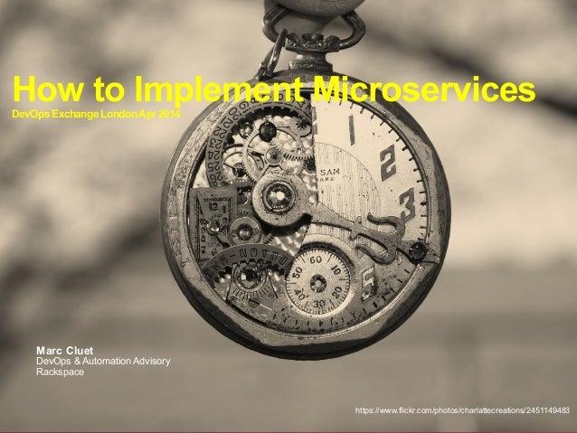 How to Implement MicroservicesDevOpsExchangeLondonApr2014 Marc Cluet DevOps & Automation Advisory Rackspace https://www.fl...