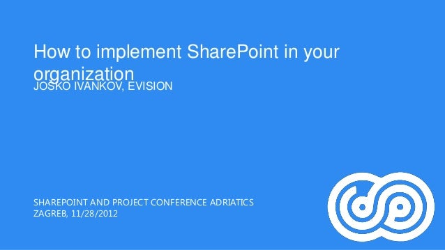 How to implement SharePoint in yourorganizationJOŠKO IVANKOV, EVISIONSHAREPOINT AND PROJECT CONFERENCE ADRIATICSZAGREB, 11...