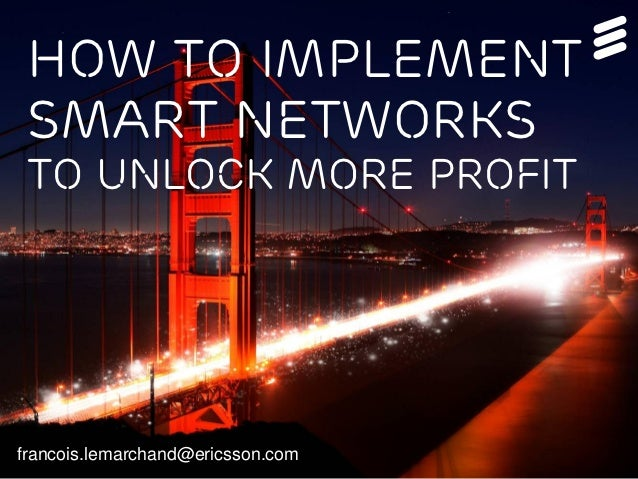 How to implement Smart Networks to unlock more profitfrancois.lemarchand@ericsson.com
