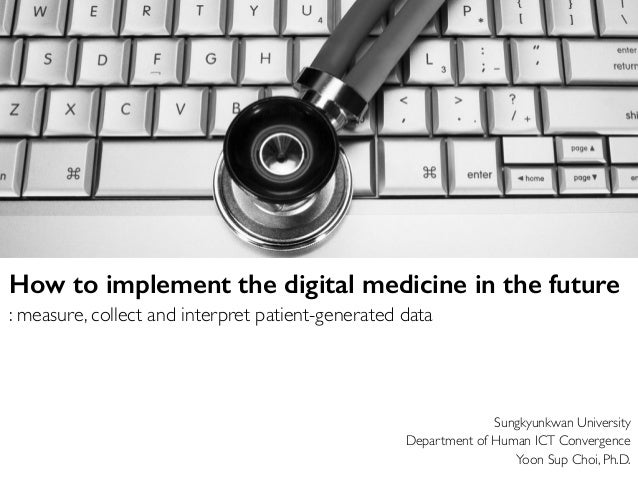 Sungkyunkwan University Department of Human ICT Convergence Yoon Sup Choi, Ph.D. How to implement the digital medicine in ...