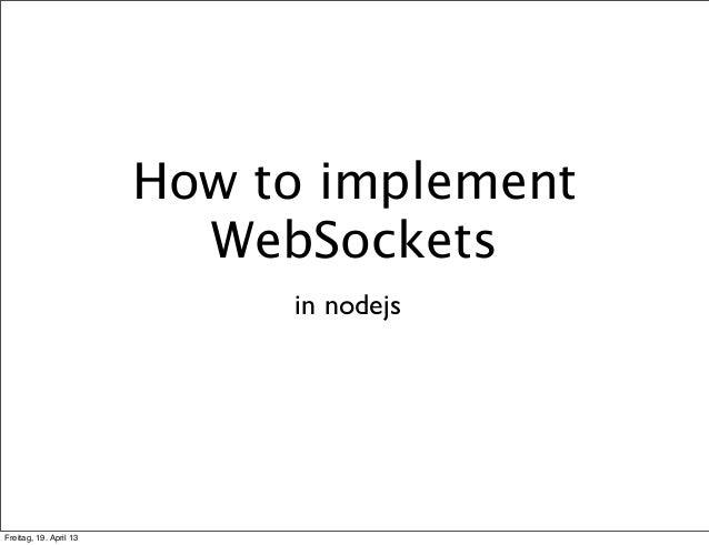 How to implement                          WebSockets                             in nodejsFreitag, 19. April 13