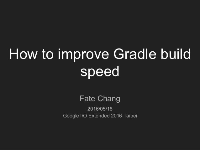 How to improve Gradle build speed Fate Chang 2016/05/18 Google I/O Extended 2016 Taipei