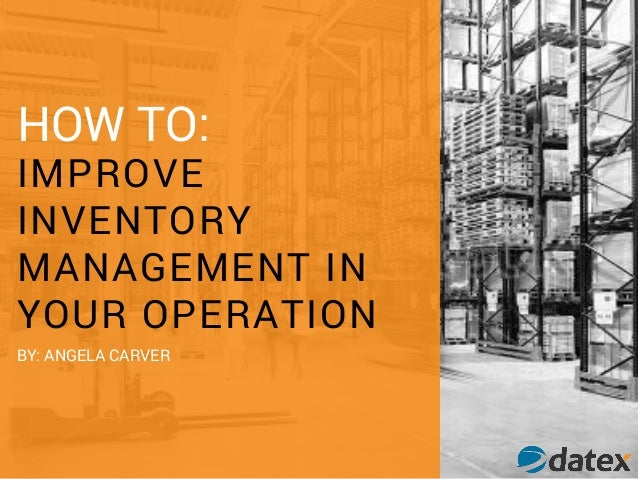 HOW TO: IMPROVE INVENTORY MANAGEMENT IN YOUR OPERATION BY: ANGELA CARVER