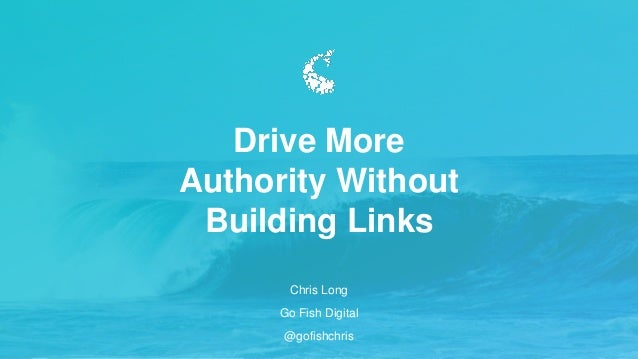 Chris Long Go Fish Digital @gofishchris Drive More Authority Without Building Links