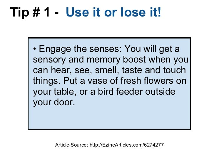 Tip # 1 -  Use it or lose it! •  Engage the senses: You will get a sensory and memory boost when you can hear, see, smell...