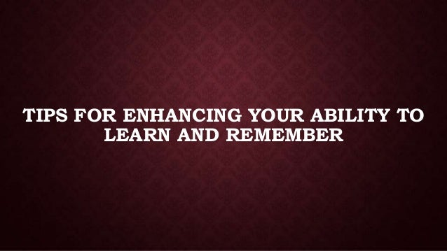 TIPS FOR ENHANCING YOUR ABILITY TO LEARN AND REMEMBER
