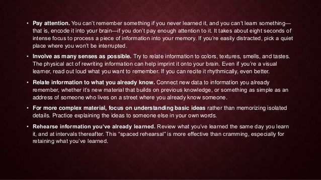 • Pay attention. You can't remember something if you never learned it, and you can't learn something— that is, encode it i...