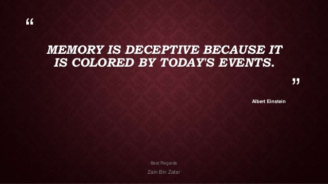 """  MEMORY IS DECEPTIVE BECAUSE IT IS COLORED BY TODAY'S EVENTS. Albert Einstein  Best Regards  Zain Bin Zafar  """