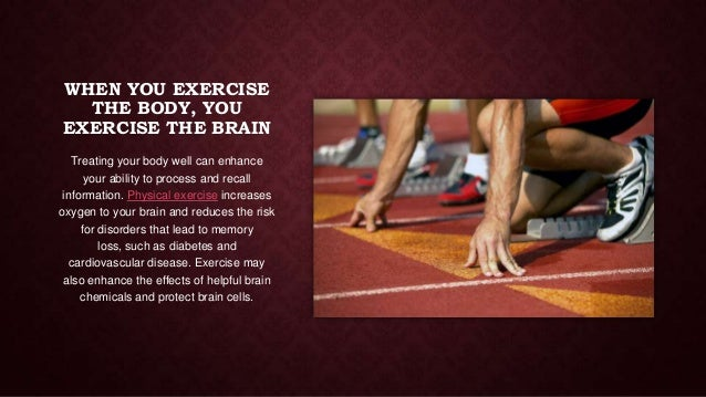 WHEN YOU EXERCISE THE BODY, YOU EXERCISE THE BRAIN Treating your body well can enhance your ability to process and recall ...