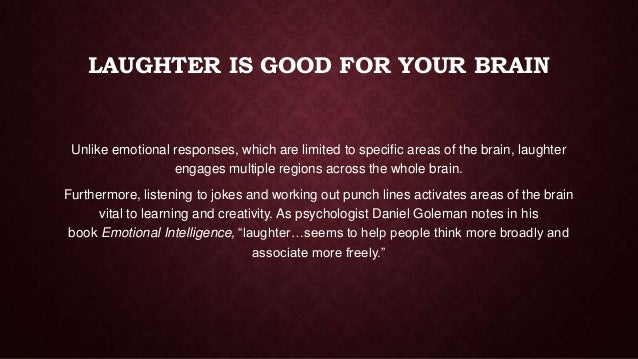 LAUGHTER IS GOOD FOR YOUR BRAIN  Unlike emotional responses, which are limited to specific areas of the brain, laughter en...