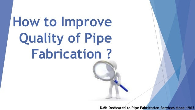 How to Improve Quality of Pipe Fabrication ? DMI: Dedicated to Pipe Fabrication Services since 1963