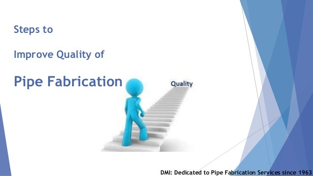 Steps to Improve Quality of Pipe Fabrication DMI: Dedicated to Pipe Fabrication Services since 1963