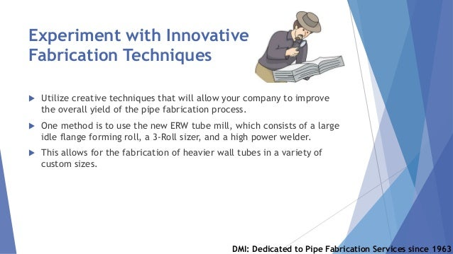 Experiment with Innovative Fabrication Techniques  Utilize creative techniques that will allow your company to improve th...