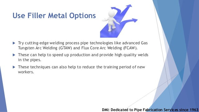 Use Filler Metal Options  Try cutting-edge welding process pipe technologies like advanced Gas Tungsten Arc Welding (GTAW...