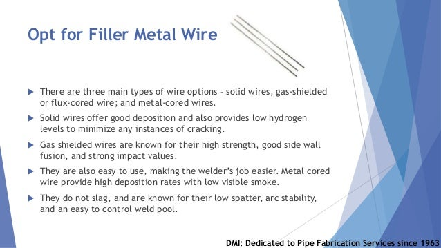 Opt for Filler Metal Wire  There are three main types of wire options – solid wires, gas-shielded or flux-cored wire; and...