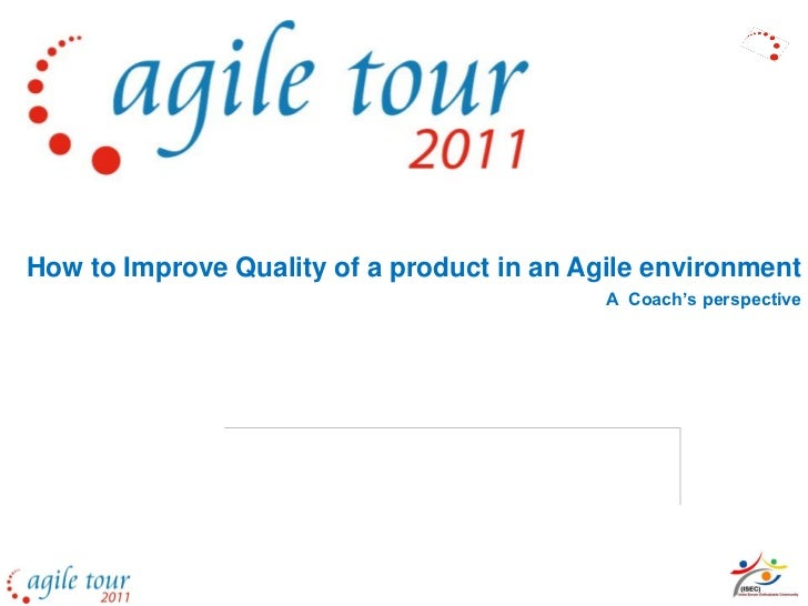 How to Improve Quality of a product in an Agile environment                                            A Coach's perspective