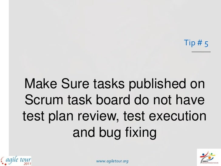 Tip # 5Make Sure tasks published on Scrum task board do not havetest plan review, test execution         and bug fixing   ...