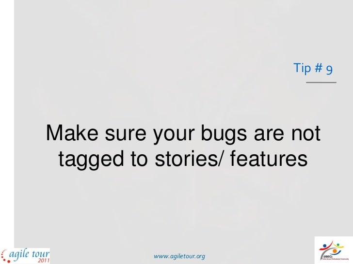 Tip # 9Make sure your bugs are not tagged to stories/ features          www.agiletour.org