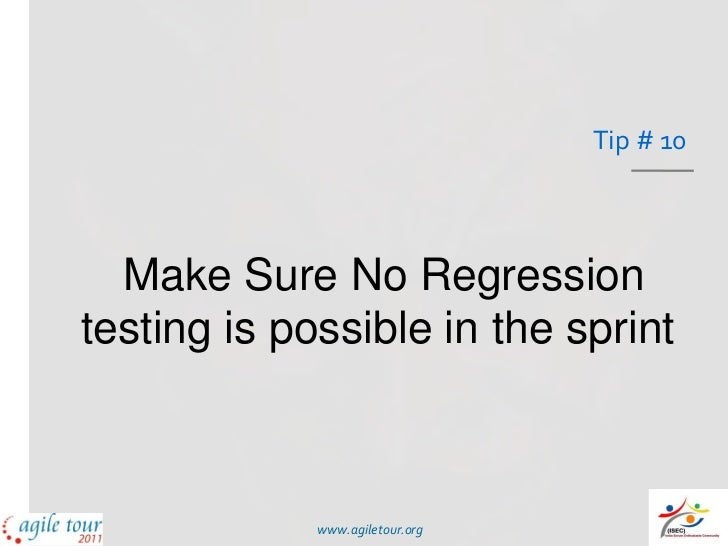 Tip # 10  Make Sure No Regressiontesting is possible in the sprint             www.agiletour.org