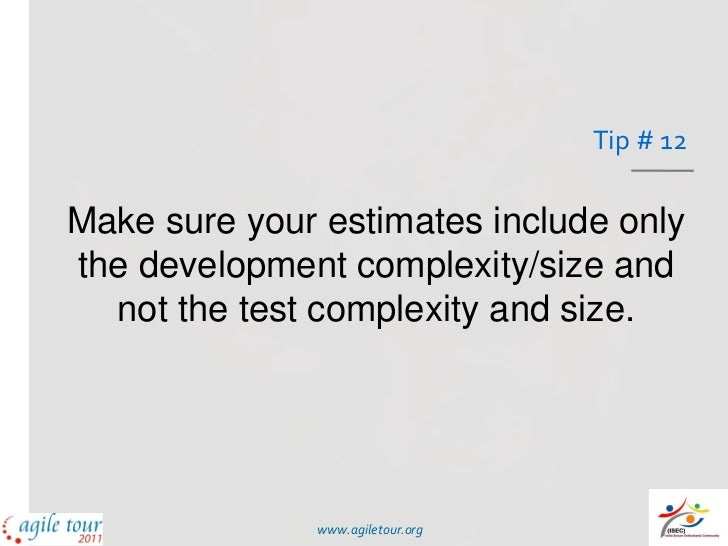 Tip # 12Make sure your estimates include onlythe development complexity/size and  not the test complexity and size.       ...