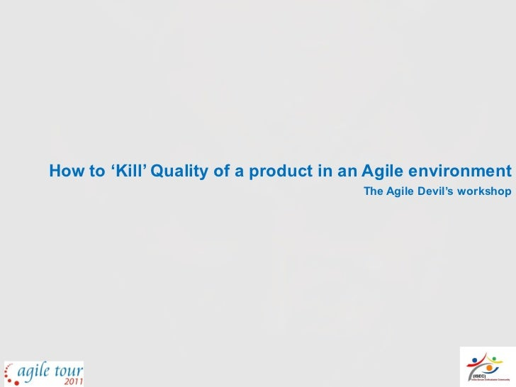 How to 'Kill' Quality of a product in an Agile environment                                       The Agile Devil's workshop