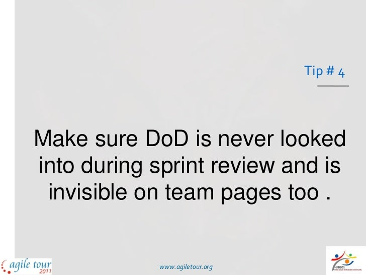 Tip # 4Make sure DoD is never lookedinto during sprint review and is invisible on team pages too .            www.agiletou...
