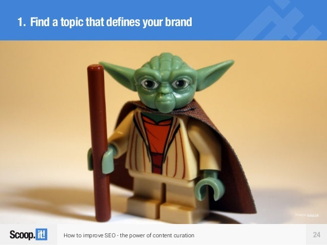 How to improve SEO - the power of content curation 24 1. Find a topic that defines your brand Image source