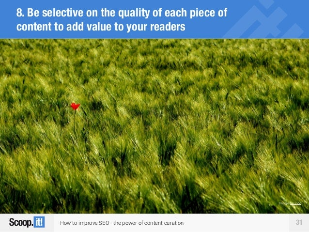 How to improve SEO - the power of content curation 31 8. Be selective on the quality of each piece of content to add value...