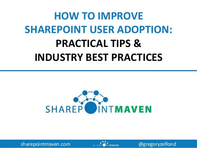 sharepointmaven.com @gregoryzelfond HOW TO IMPROVE SHAREPOINT USER ADOPTION: PRACTICAL TIPS & INDUSTRY BEST PRACTICES