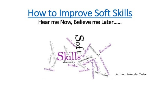 How to Improve Soft Skills Hear me Now, Believe me Later…… Author : Lokender Yadav