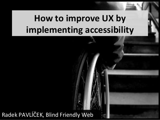 How to improve UX by         implementing accessibilityRadek PAVLÍČEK, Blind Friendly Web