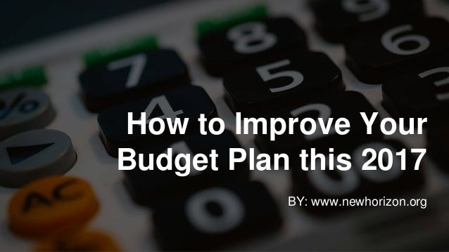 How to Improve Your Budget Plan this 2017 BY: www.newhorizon.org