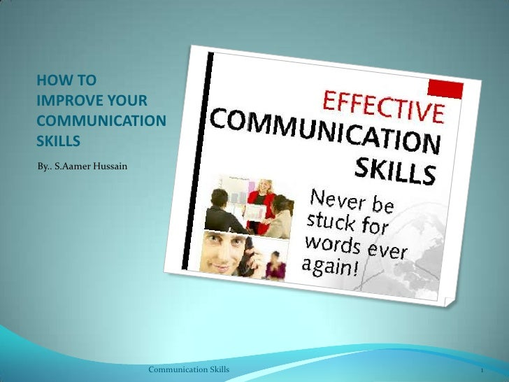 HOW TO IMPROVE YOUR COMMUNICATION SKILLS<br />By.. S.Aamer Hussain<br />Communication Skills <br />1<br />