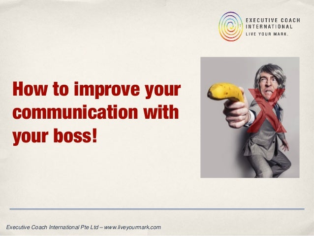 How to improve your communication with your boss! Executive Coach International Pte Ltd – www.liveyourmark.com