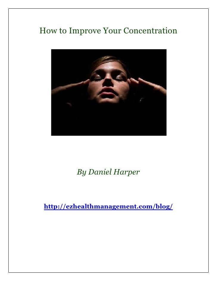 How to Improve Your Concentration         By Daniel Harper http://ezhealthmanagement.com/blog/