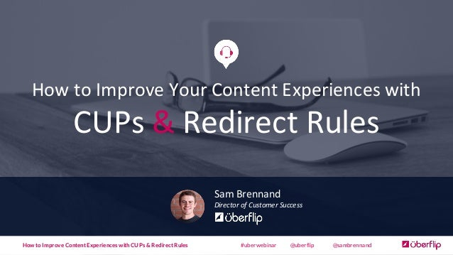 How  to  Improve  Your  Content  Experiences  with CUPs  & Redirect  Rules Sam  Brennand Director  of...