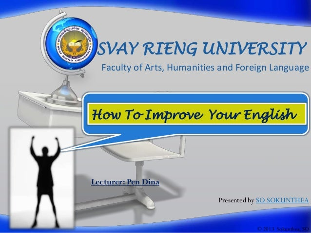 SVAY RIENG UNIVERSITY Faculty of Arts, Humanities and Foreign Language  How To Improve Your English  Lecturer: Pen Dina Pr...