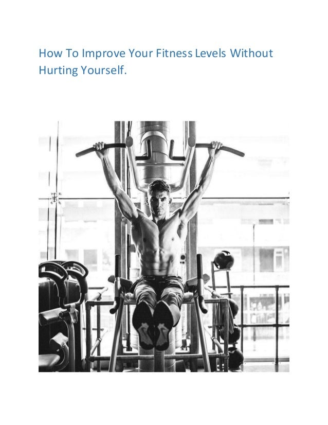How To Improve Your Fitness Levels Without Hurting Yourself.