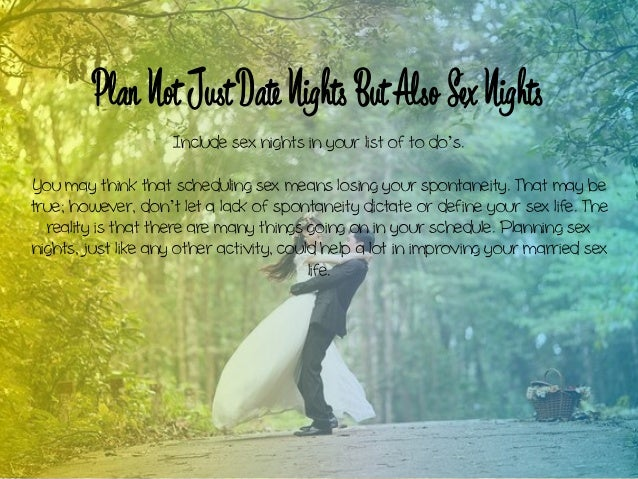 Plan Not Just Date Nights But Also Sex Nights Include sex nights in your list of to do's. You may think that scheduling se...