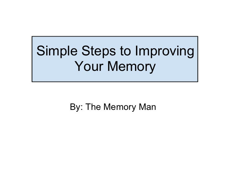 Simple Steps to Improving Your Memory By: The Memory Man