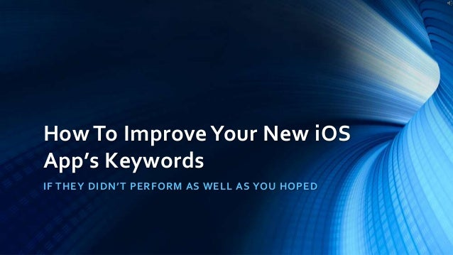 How To ImproveYour New iOS App's Keywords IF THEY DIDN'T PERFORM AS WELL AS YOU HOPED