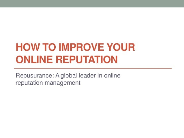 HOW TO IMPROVE YOUR ONLINE REPUTATION Repusurance: A global leader in online reputation management