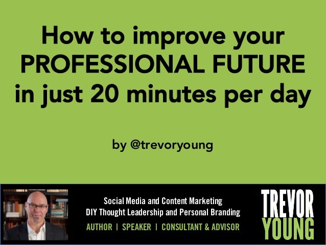 How to improve your PROFESSIONAL FUTURE in just 20 minutes per day  by @trevoryoung  Social Media and Content Marketing DI...