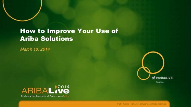#AribaLIVE How to Improve Your Use of Ariba Solutions March 18, 2014 © 2014 Ariba – an SAP company. All rights reserved. @...
