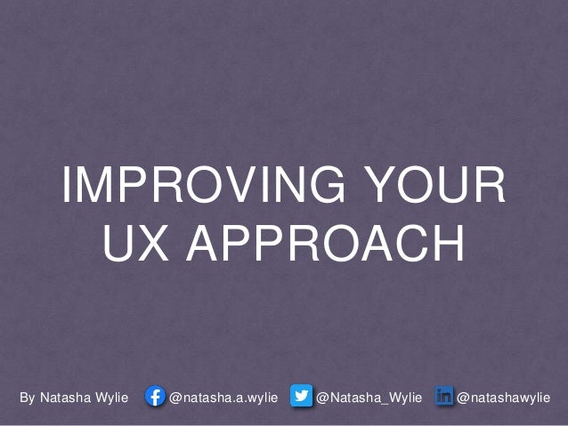 IMPROVING YOUR UX APPROACH By Natasha Wylie @natashawylie@Natasha_Wylie@natasha.a.wylie